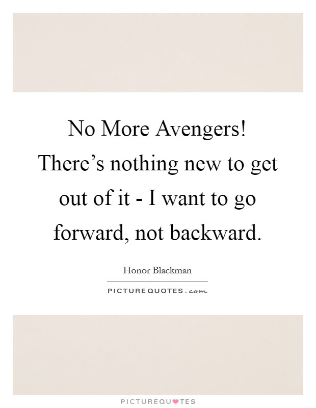 No More Avengers! There's nothing new to get out of it - I want to go forward, not backward Picture Quote #1
