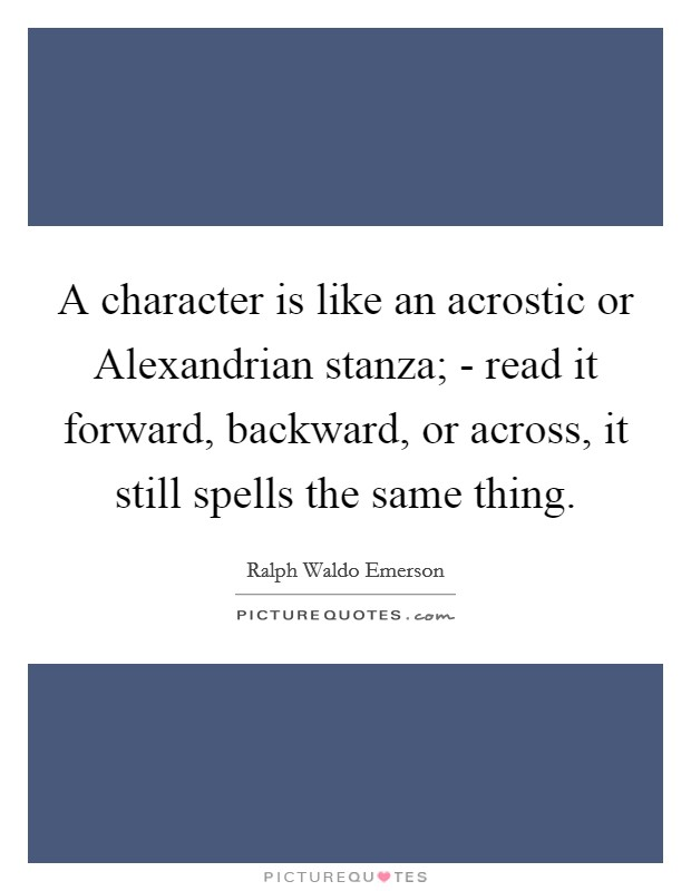A character is like an acrostic or Alexandrian stanza; - read it forward, backward, or across, it still spells the same thing. Picture Quote #1
