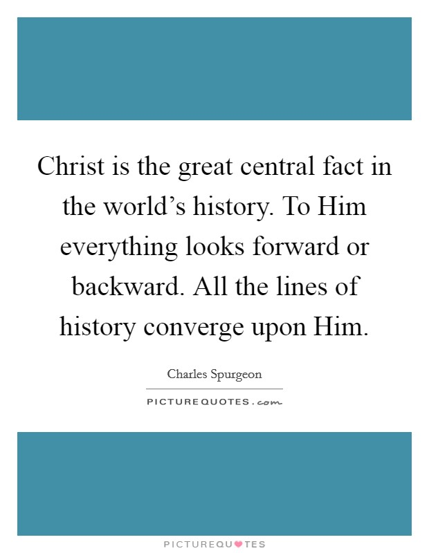 Christ is the great central fact in the world's history. To Him everything looks forward or backward. All the lines of history converge upon Him Picture Quote #1