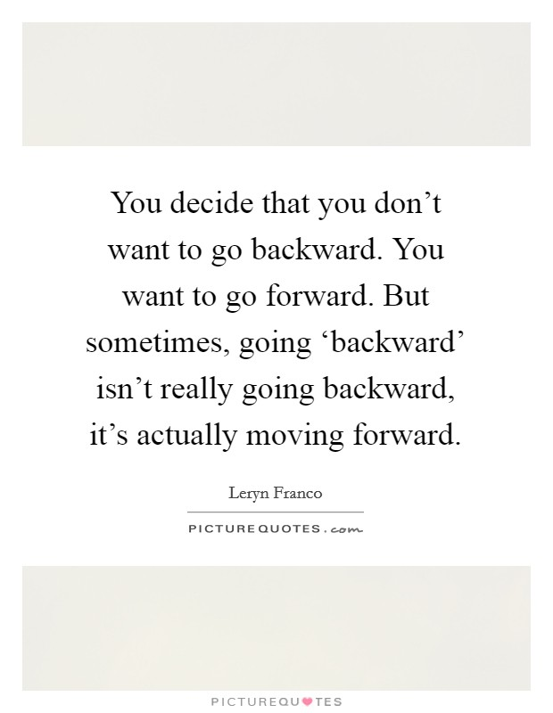 You decide that you don't want to go backward. You want to go forward. But sometimes, going 'backward' isn't really going backward, it's actually moving forward Picture Quote #1