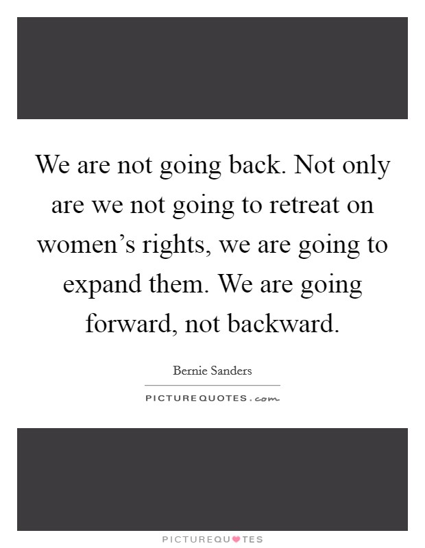 We are not going back. Not only are we not going to retreat on women's rights, we are going to expand them. We are going forward, not backward. Picture Quote #1