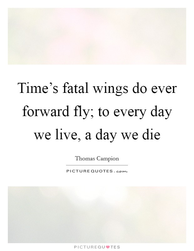 Time's fatal wings do ever forward fly; to every day we live, a day we die Picture Quote #1