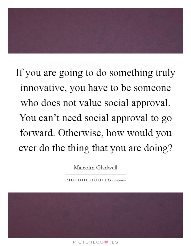 If you are going to do something truly innovative, you have to be someone who does not value social approval. You can't need social approval to go forward. Otherwise, how would you ever do the thing that you are doing? Picture Quote #1