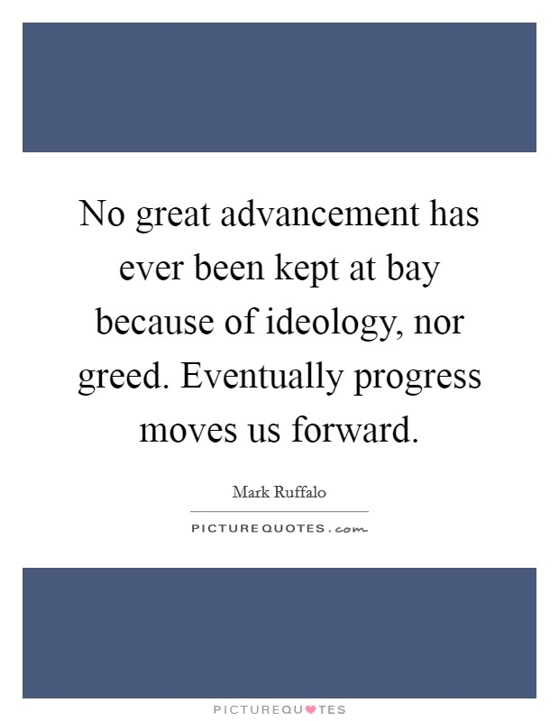 No great advancement has ever been kept at bay because of ideology, nor greed. Eventually progress moves us forward Picture Quote #1
