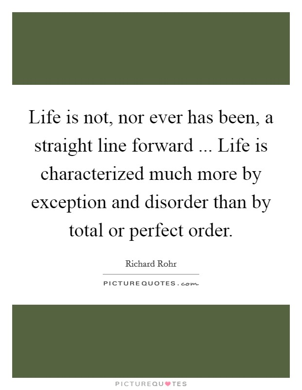 Life is not, nor ever has been, a straight line forward ... Life is characterized much more by exception and disorder than by total or perfect order Picture Quote #1