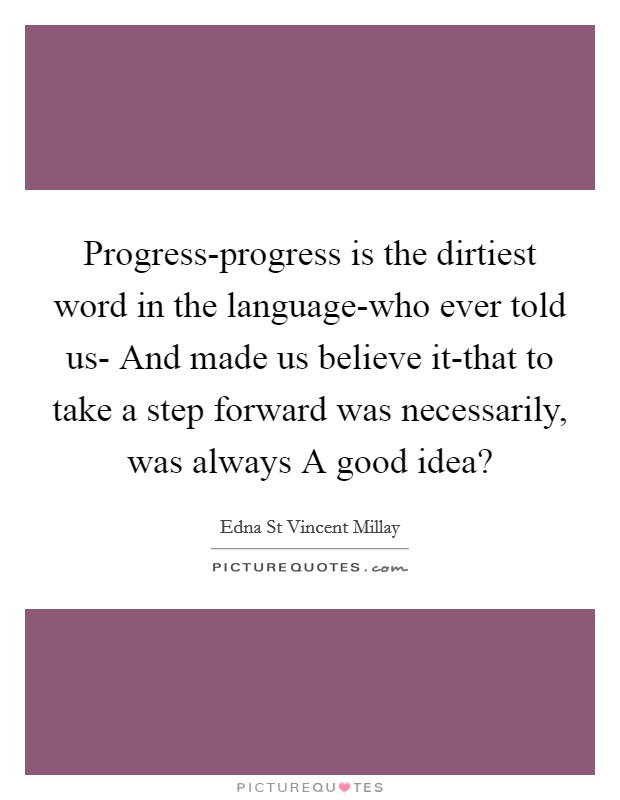 Progress-progress is the dirtiest word in the language-who ever told us- And made us believe it-that to take a step forward was necessarily, was always A good idea? Picture Quote #1