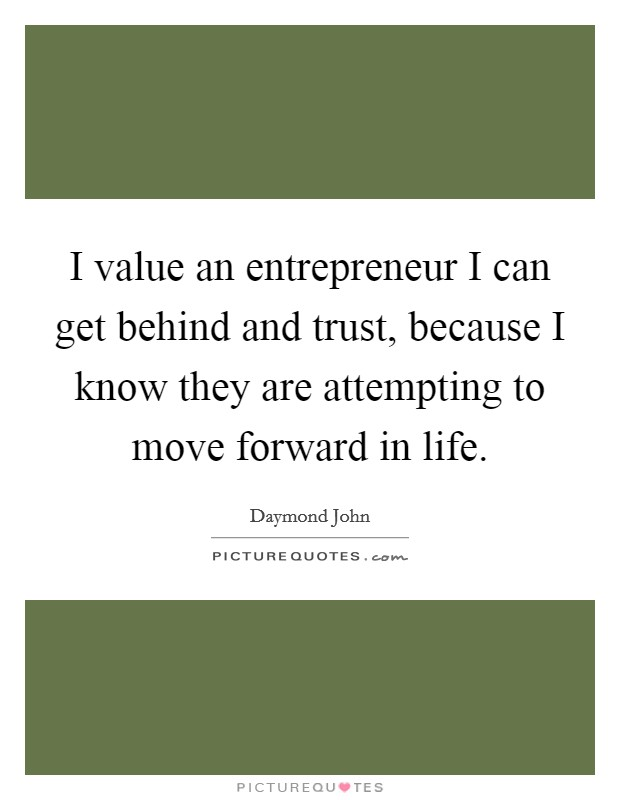 I value an entrepreneur I can get behind and trust, because I know they are attempting to move forward in life Picture Quote #1