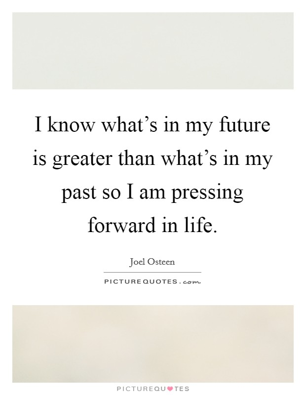 I know what's in my future is greater than what's in my past so I am pressing forward in life Picture Quote #1