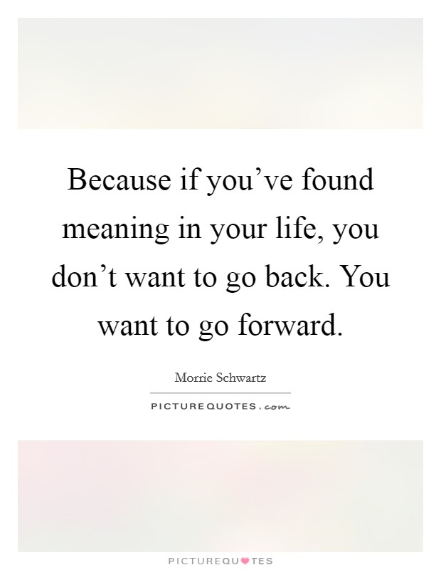 Because if you've found meaning in your life, you don't want to go back. You want to go forward Picture Quote #1