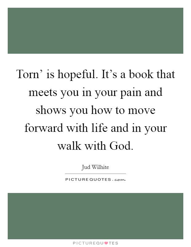 Torn' is hopeful. It's a book that meets you in your pain and shows you how to move forward with life and in your walk with God Picture Quote #1