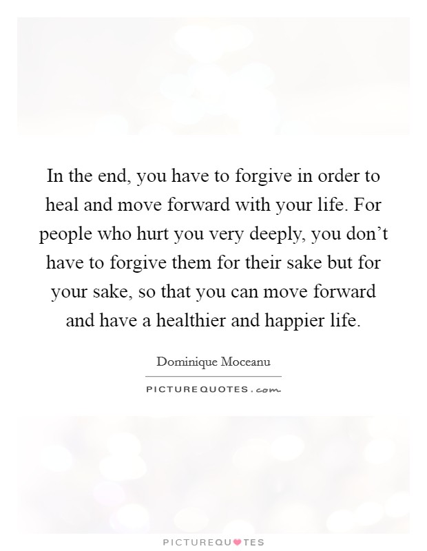 In the end, you have to forgive in order to heal and move forward with your life. For people who hurt you very deeply, you don't have to forgive them for their sake but for your sake, so that you can move forward and have a healthier and happier life Picture Quote #1
