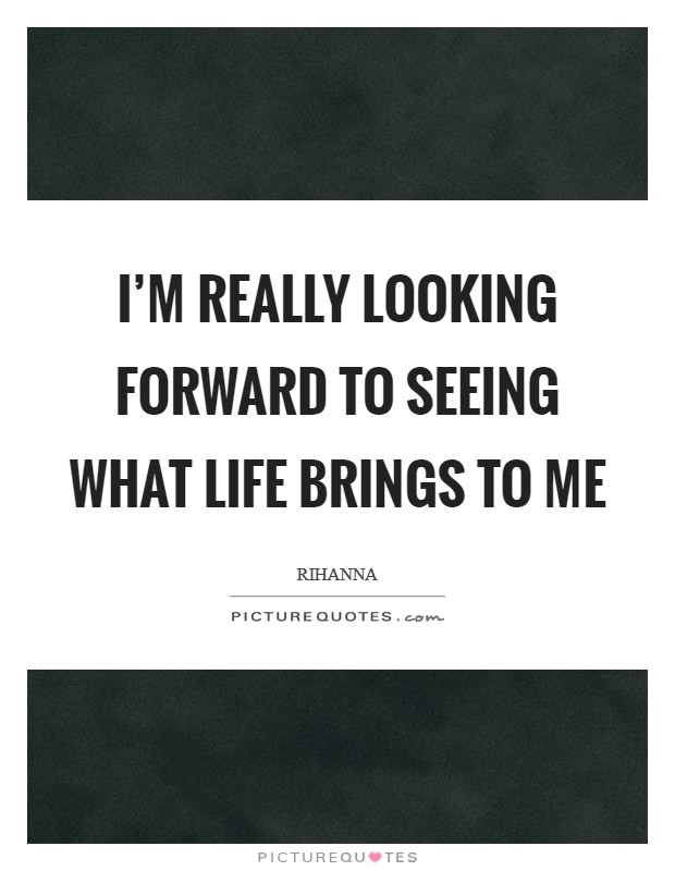 I'm really looking forward to seeing what life brings to me Picture Quote #1