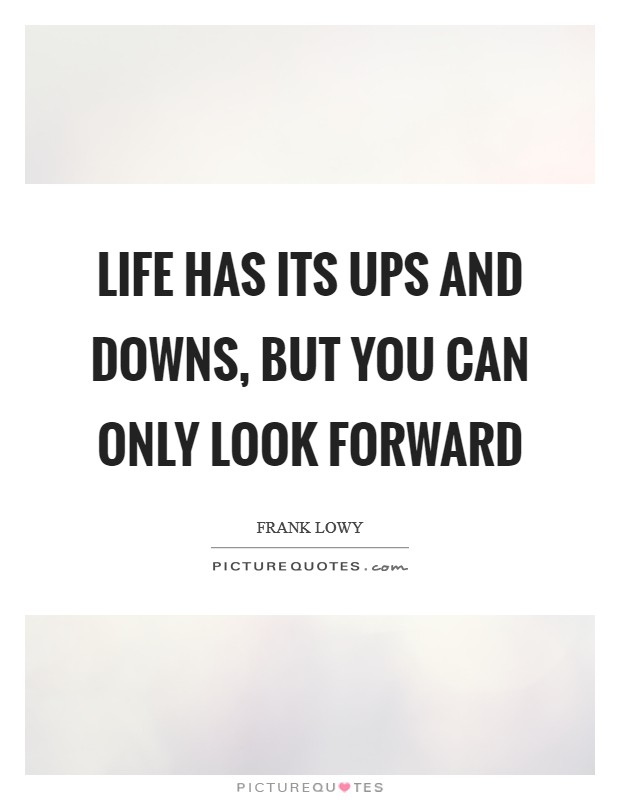 Life has its ups and downs, but you can only look forward Picture Quote #1