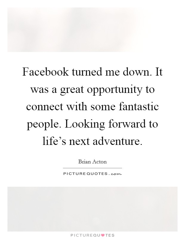 Facebook turned me down. It was a great opportunity to connect with some fantastic people. Looking forward to life's next adventure Picture Quote #1