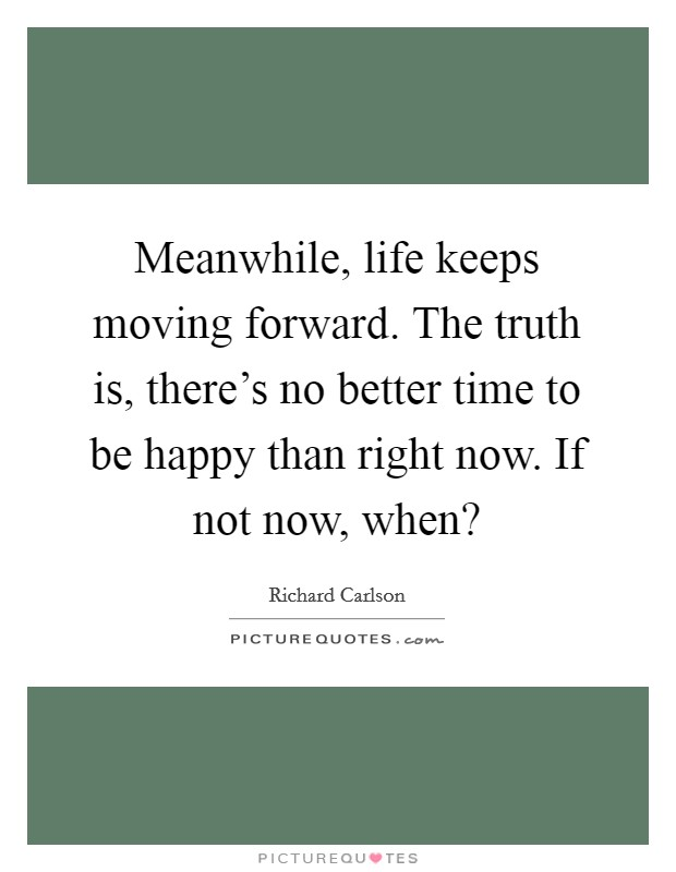 Meanwhile, life keeps moving forward. The truth is, there's no better time to be happy than right now. If not now, when? Picture Quote #1