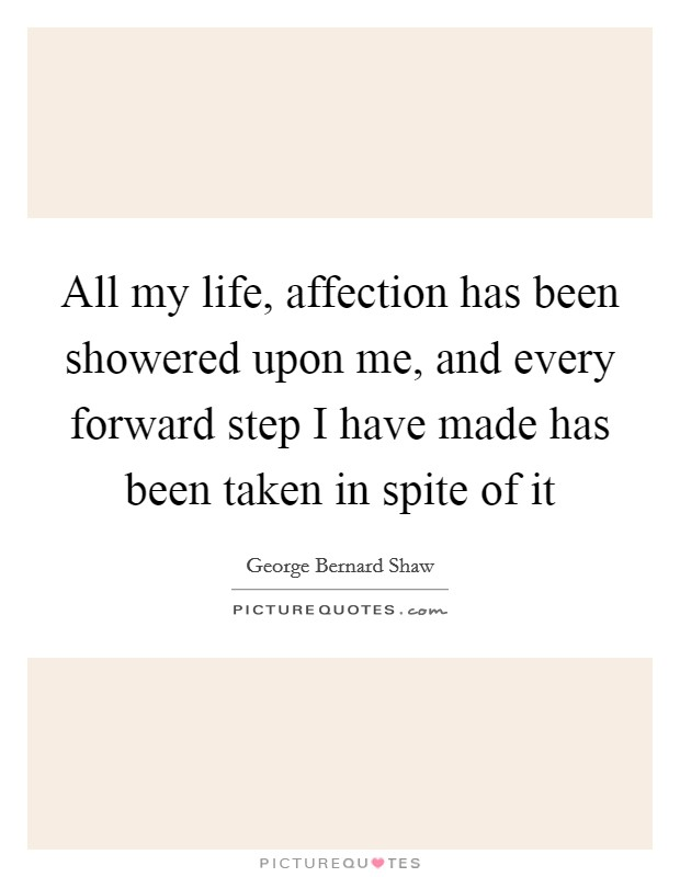 All my life, affection has been showered upon me, and every forward step I have made has been taken in spite of it Picture Quote #1