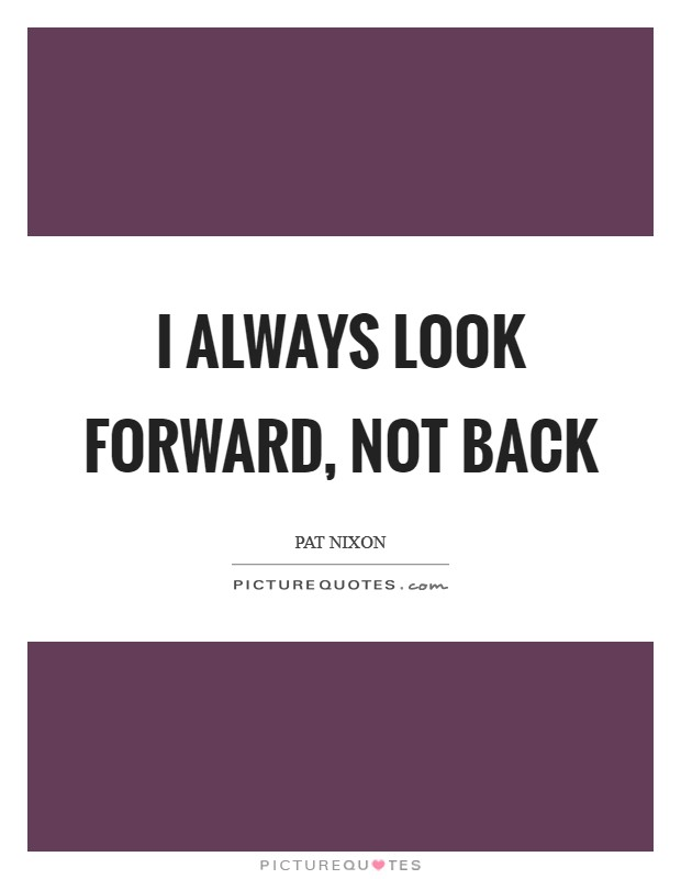 I always look forward, not back Picture Quote #1
