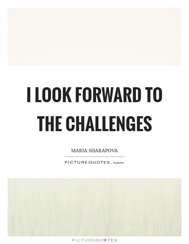 I look forward to the challenges Picture Quote #1