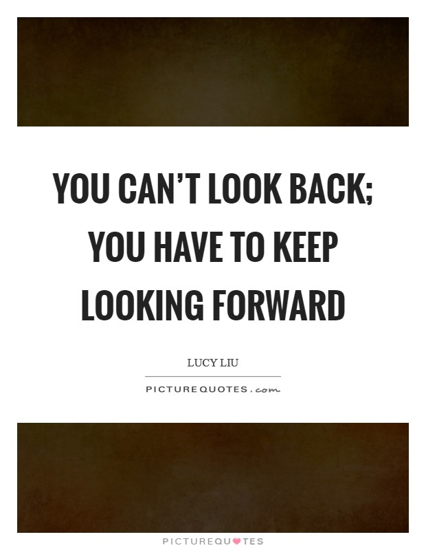 You can't look back; you have to keep looking forward Picture Quote #1