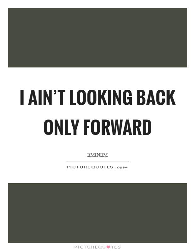 I ain't looking back only forward Picture Quote #1