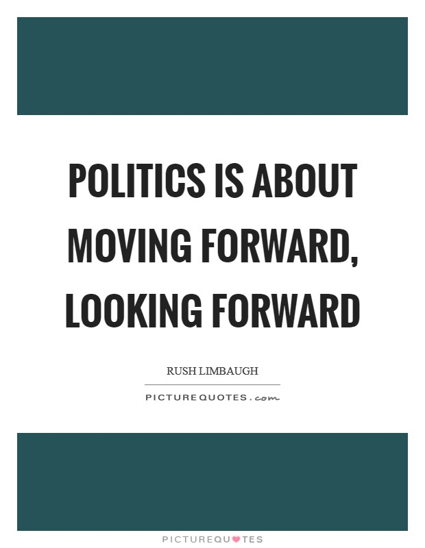 Politics is about moving forward, looking forward Picture Quote #1