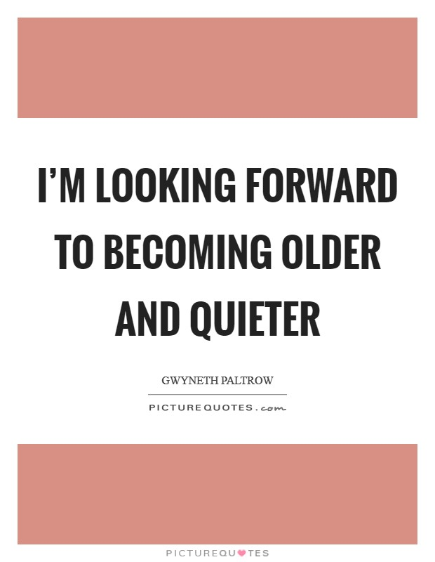 I'm looking forward to becoming older and quieter Picture Quote #1