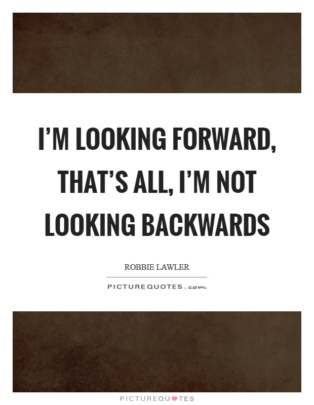 I'm looking forward, that's all, I'm not looking backwards Picture Quote #1