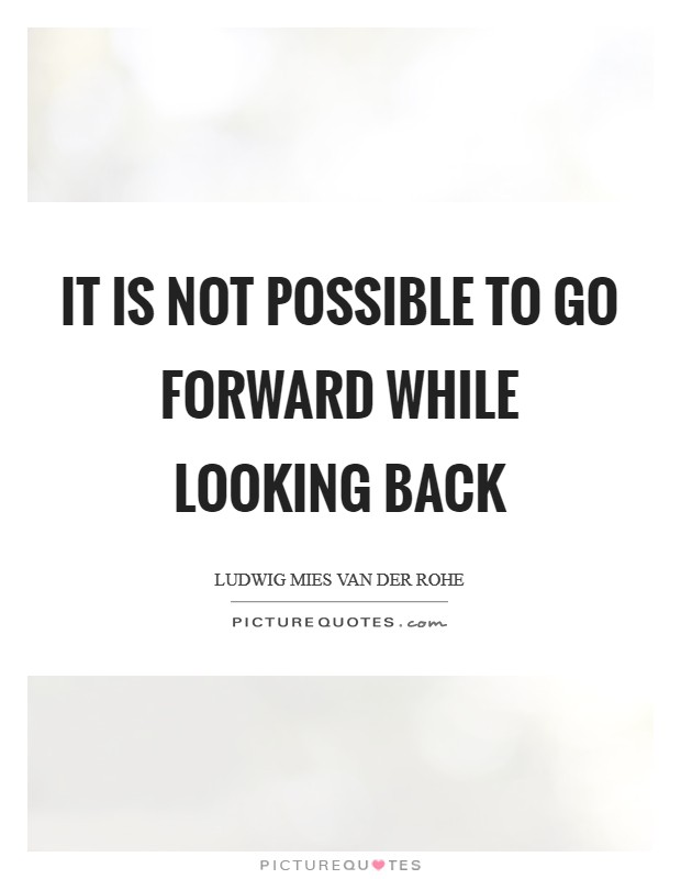It is not possible to go forward while looking back Picture Quote #1
