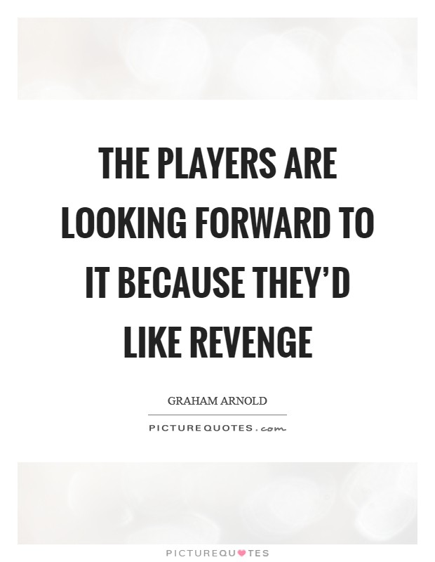 The players are looking forward to it because they'd like revenge Picture Quote #1
