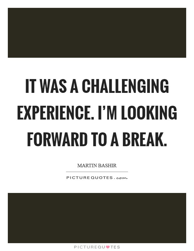 It was a challenging experience. I'm looking forward to a break Picture Quote #1