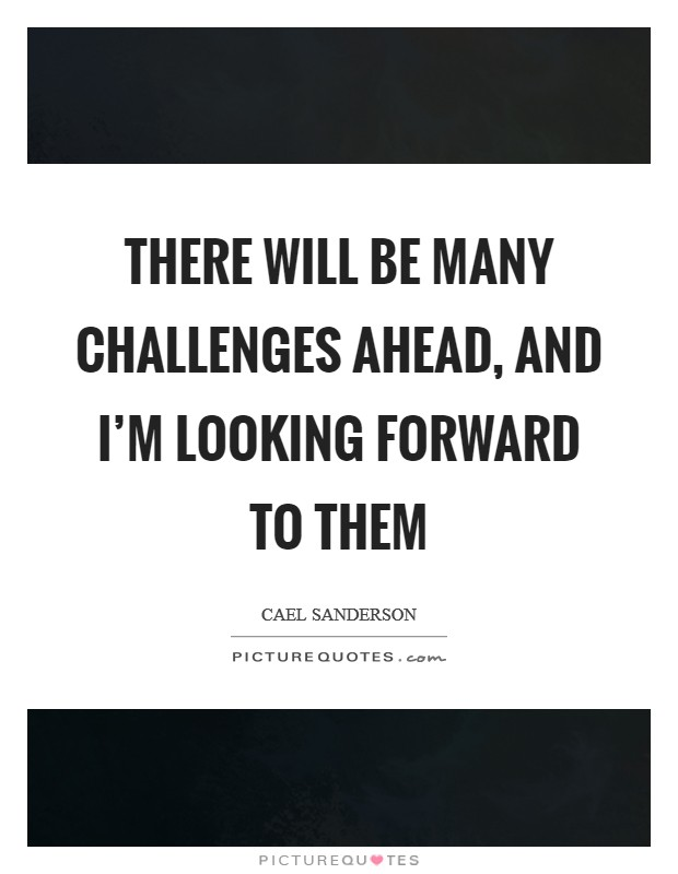 There will be many challenges ahead, and I'm looking forward to them Picture Quote #1