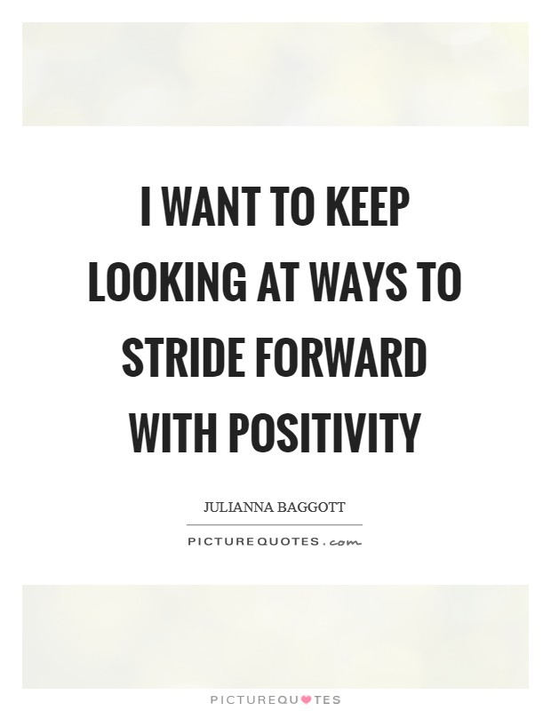 I want to keep looking at ways to stride forward with positivity Picture Quote #1