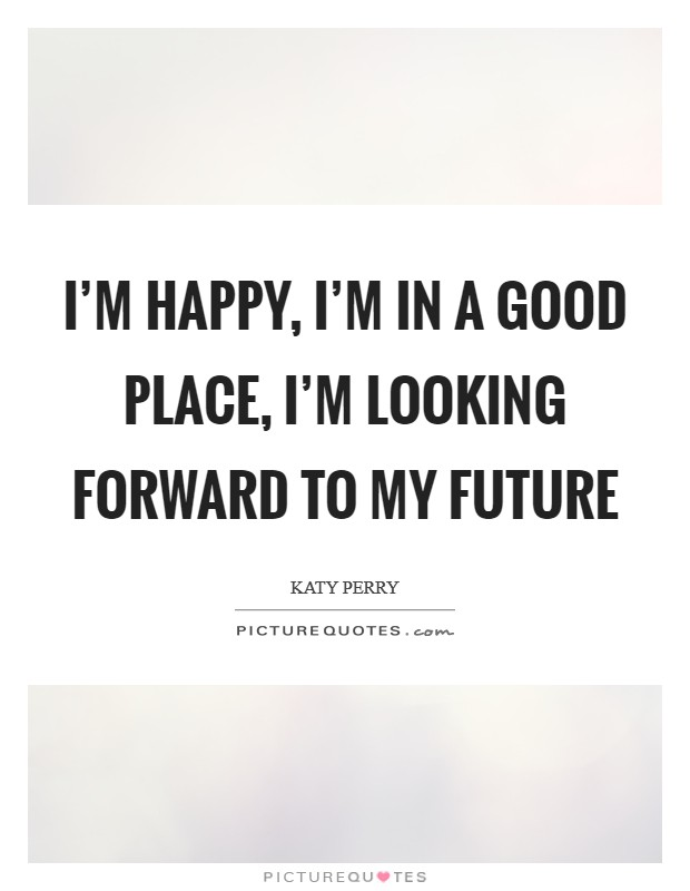 I'm happy, I'm in a good place, I'm looking forward to my future Picture Quote #1