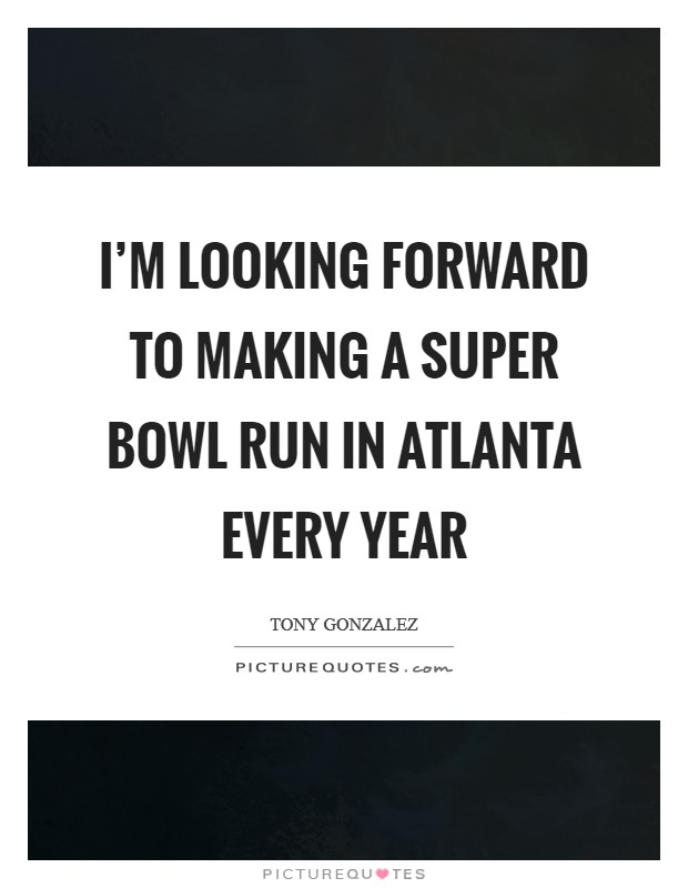 I'm looking forward to making a Super Bowl run in Atlanta every year Picture Quote #1