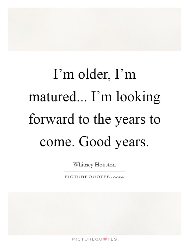 I'm older, I'm matured... I'm looking forward to the years to come. Good years Picture Quote #1