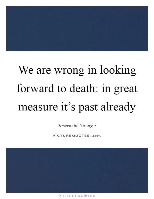 We are wrong in looking forward to death: in great measure it's past already Picture Quote #1