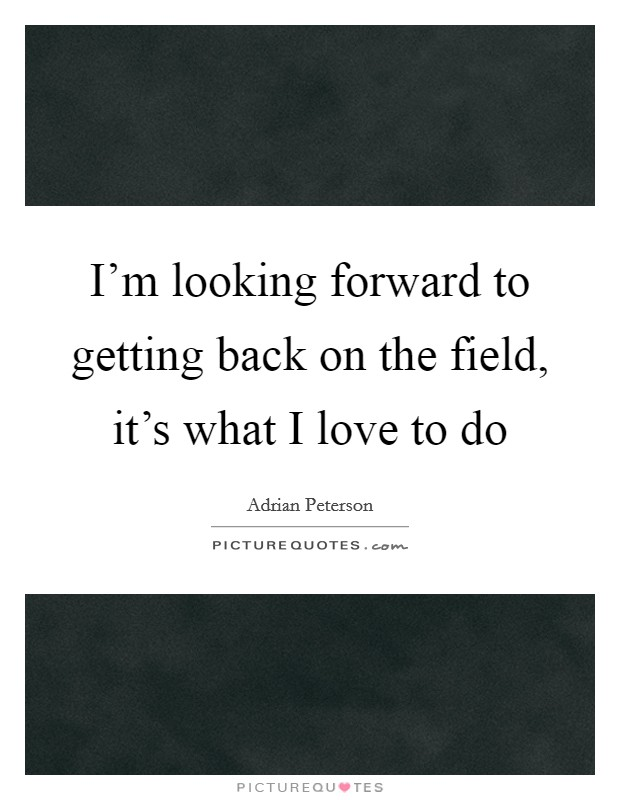 I'm looking forward to getting back on the field, it's what I love to do Picture Quote #1