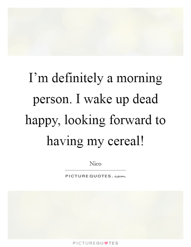 I'm definitely a morning person. I wake up dead happy, looking forward to having my cereal! Picture Quote #1
