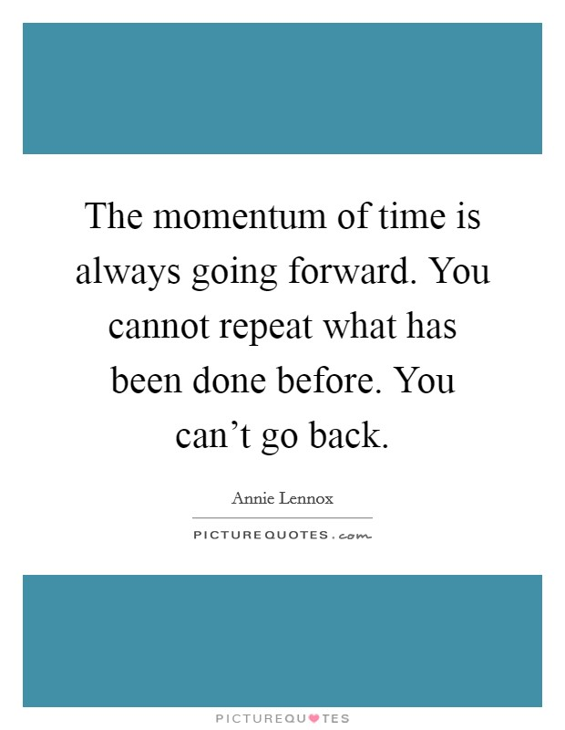 The momentum of time is always going forward. You cannot repeat what has been done before. You can't go back Picture Quote #1