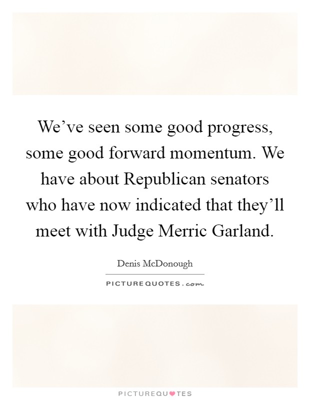 We've seen some good progress, some good forward momentum. We have about Republican senators who have now indicated that they'll meet with Judge Merric Garland Picture Quote #1