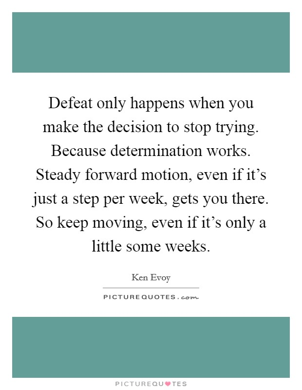Defeat only happens when you make the decision to stop trying. Because determination works. Steady forward motion, even if it's just a step per week, gets you there. So keep moving, even if it's only a little some weeks Picture Quote #1
