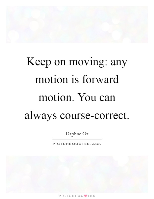 Keep on moving: any motion is forward motion. You can always course-correct Picture Quote #1