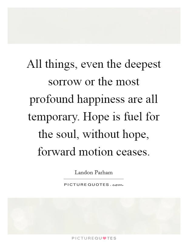 All things, even the deepest sorrow or the most profound happiness are all temporary. Hope is fuel for the soul, without hope, forward motion ceases Picture Quote #1