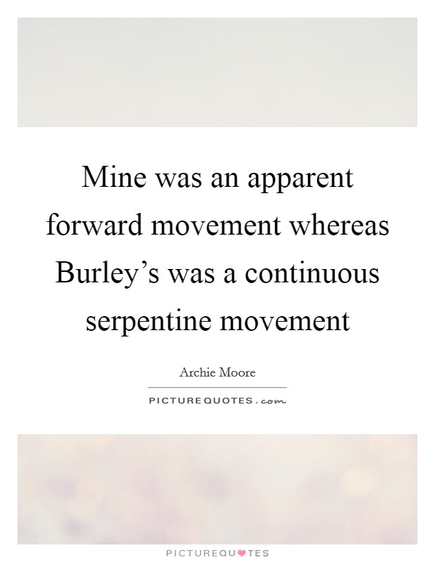 Mine was an apparent forward movement whereas Burley's was a continuous serpentine movement Picture Quote #1