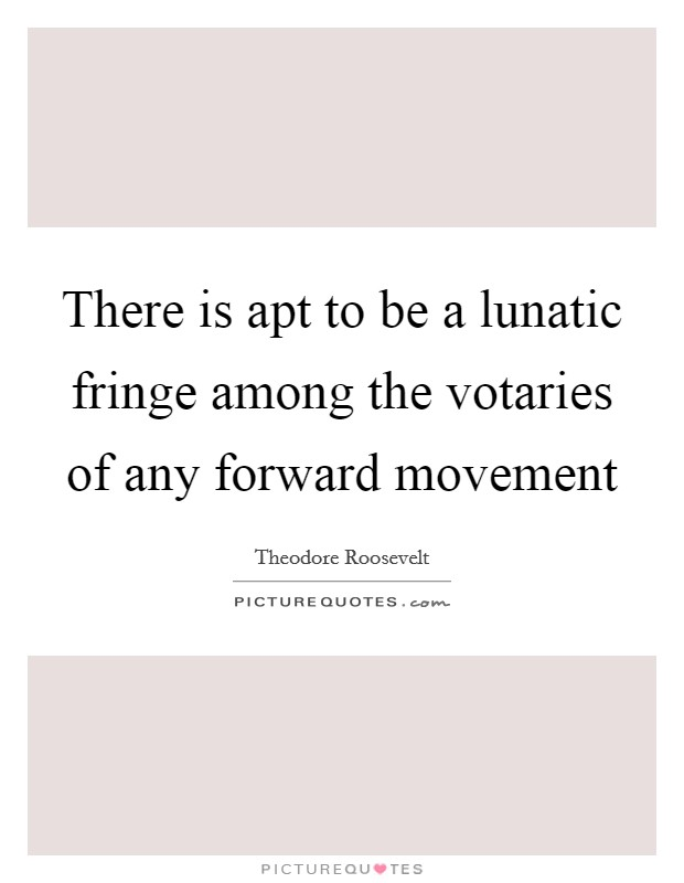 There is apt to be a lunatic fringe among the votaries of any forward movement Picture Quote #1