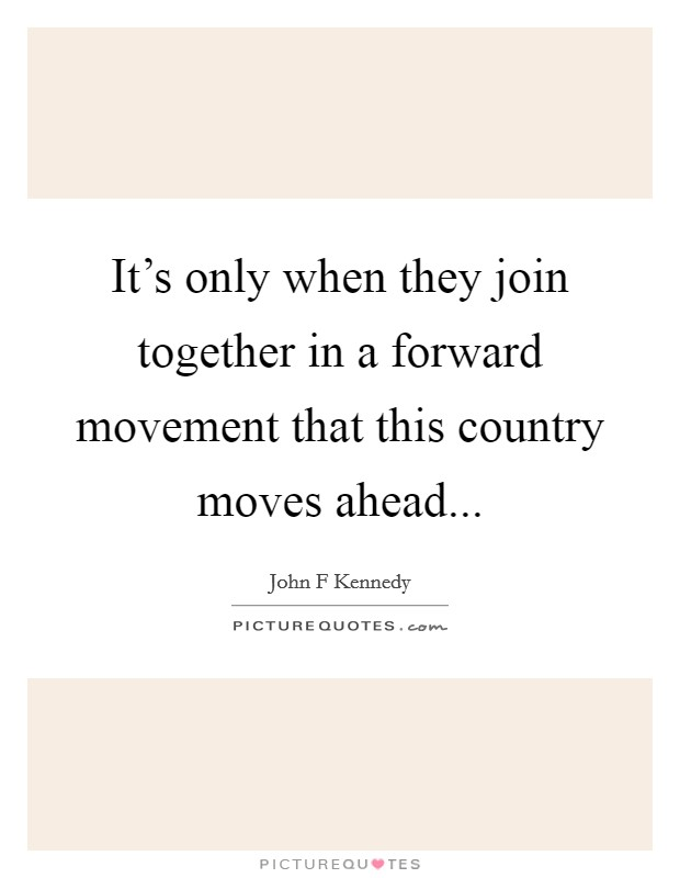 It's only when they join together in a forward movement that this country moves ahead Picture Quote #1