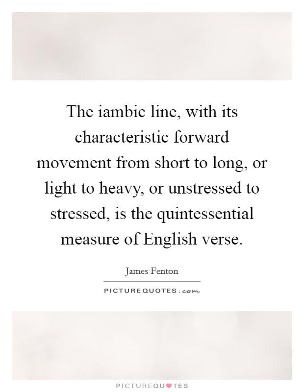 The iambic line, with its characteristic forward movement from short to long, or light to heavy, or unstressed to stressed, is the quintessential measure of English verse Picture Quote #1