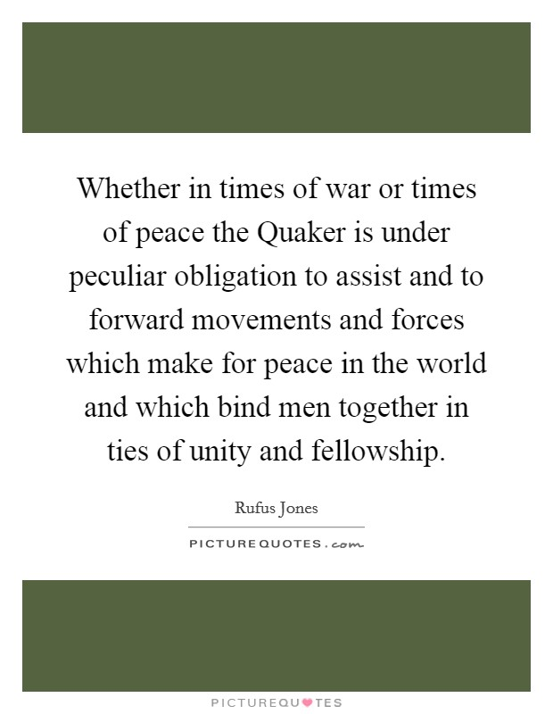 Whether in times of war or times of peace the Quaker is under peculiar obligation to assist and to forward movements and forces which make for peace in the world and which bind men together in ties of unity and fellowship Picture Quote #1