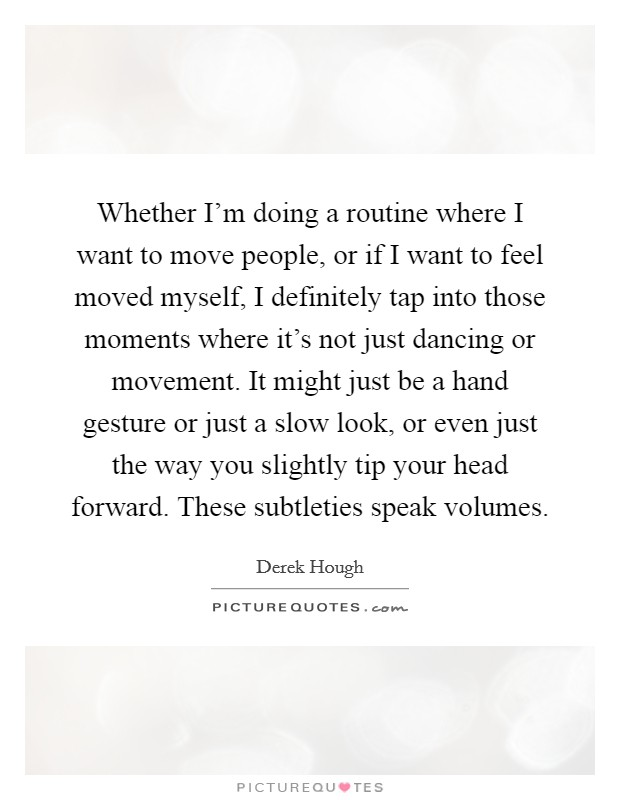 Whether I'm doing a routine where I want to move people, or if I want to feel moved myself, I definitely tap into those moments where it's not just dancing or movement. It might just be a hand gesture or just a slow look, or even just the way you slightly tip your head forward. These subtleties speak volumes Picture Quote #1