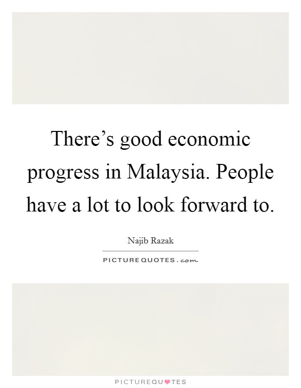There's good economic progress in Malaysia. People have a lot to look forward to Picture Quote #1